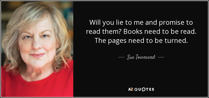 Will you lie to me and promise to read them? Books need to be read. The pages need to be turned. - Sue Townsend