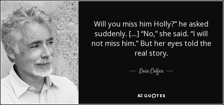 "Will you miss him Holly?"" he asked suddenly. [...] ""No,"" she said. ""I will not miss him."" But her eyes told the real story. - Eoin Colfer"
