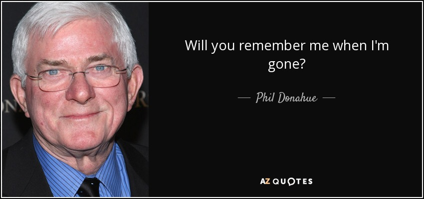 Will you remember me when I'm gone? - Phil Donahue