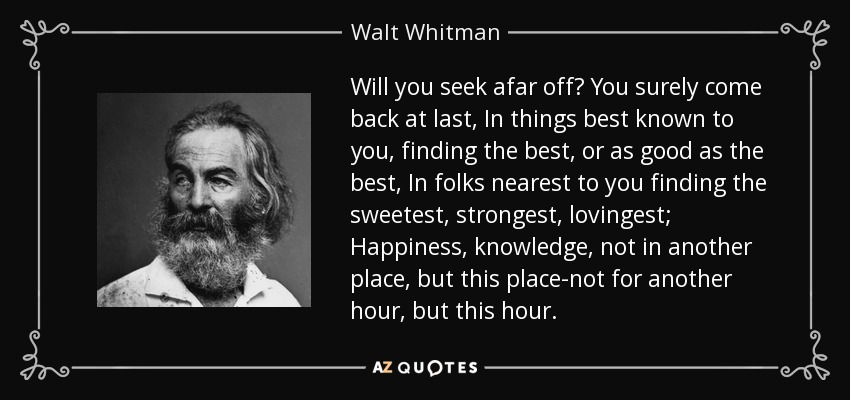 Will you seek afar off? You surely come back at last, In things best known to you, finding the best, or as good as the best, In folks nearest to you finding the sweetest, strongest, lovingest; Happiness, knowledge, not in another place, but this place-not for another hour, but this hour. - Walt Whitman
