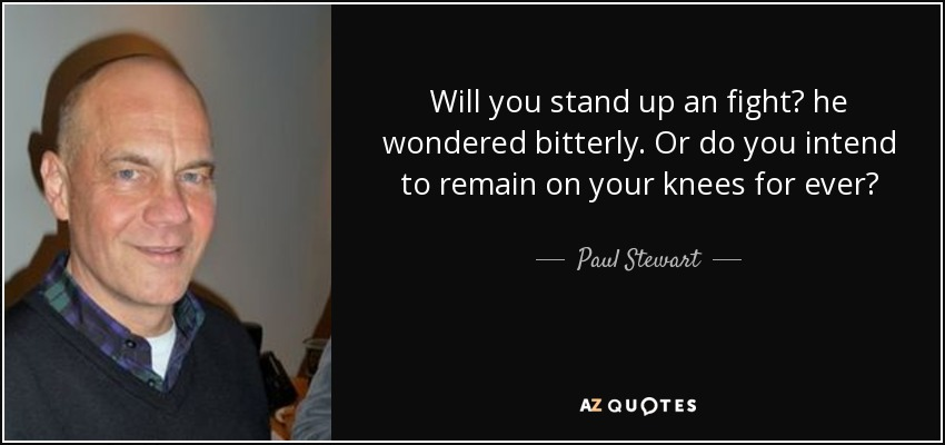 Will you stand up an fight? he wondered bitterly. Or do you intend to remain on your knees for ever? - Paul Stewart