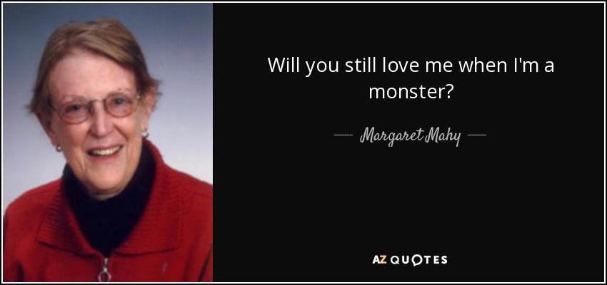 Will you still love me when I'm a monster? - Margaret Mahy