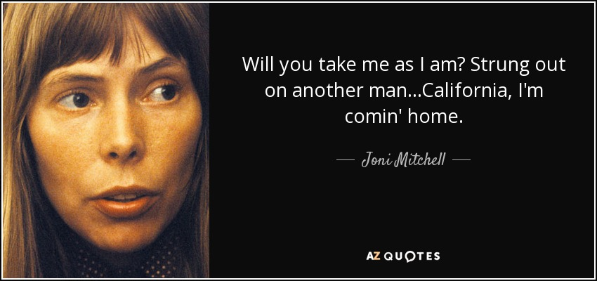 Will you take me as I am? Strung out on another man...California, I'm comin' home. - Joni Mitchell