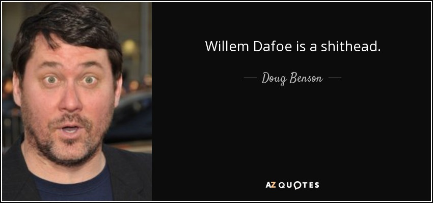 Willem Dafoe is a shithead. - Doug Benson