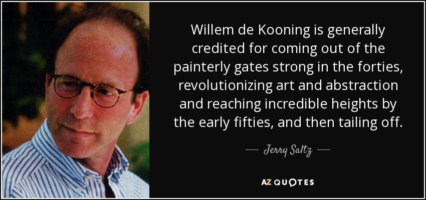 Willem de Kooning is generally credited for coming out of the painterly gates strong in the forties, revolutionizing art and abstraction and reaching incredible heights by the early fifties, and then tailing off. - Jerry Saltz