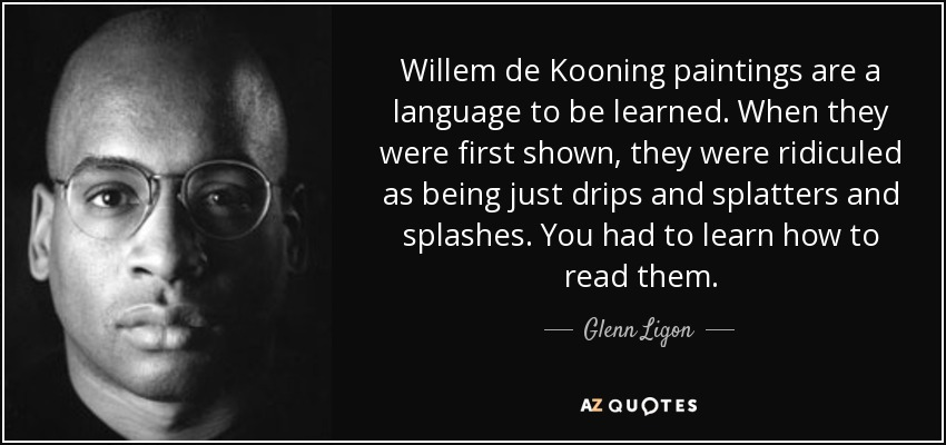 Willem de Kooning paintings are a language to be learned. When they were first shown, they were ridiculed as being just drips and splatters and splashes. You had to learn how to read them. - Glenn Ligon