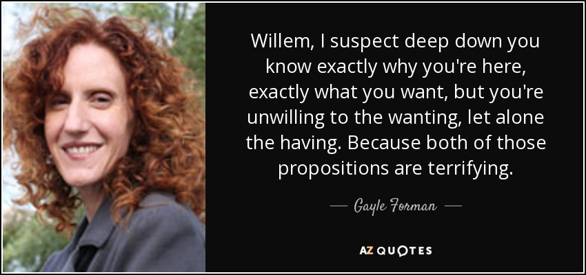 Willem, I suspect deep down you know exactly why you're here, exactly what you want, but you're unwilling to the wanting, let alone the having. Because both of those propositions are terrifying. - Gayle Forman
