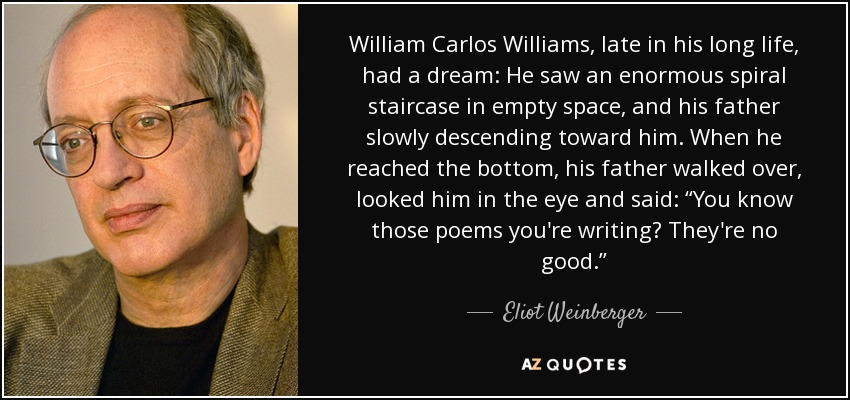 """William Carlos Williams, late in his long life, had a dream: He saw an enormous spiral staircase in empty space, and his father slowly descending toward him. When he reached the bottom, his father walked over, looked him in the eye and said: """"You know those poems you're writing? They're no good."""" - Eliot Weinberger"""