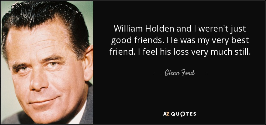 William Holden and I weren't just good friends. He was my very best friend. I feel his loss very much still. - Glenn Ford