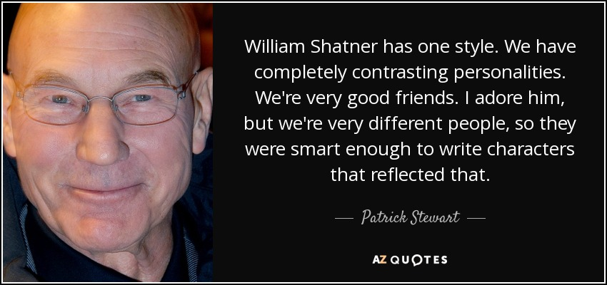 William Shatner has one style. We have completely contrasting personalities. We're very good friends. I adore him, but we're very different people, so they were smart enough to write characters that reflected that. - Patrick Stewart