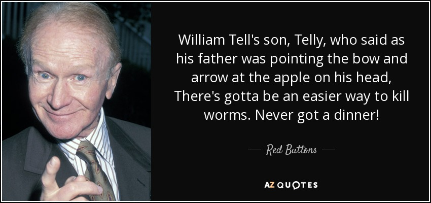 William Tell's son, Telly, who said as his father was pointing the bow and arrow at the apple on his head, There's gotta be an easier way to kill worms. Never got a dinner! - Red Buttons