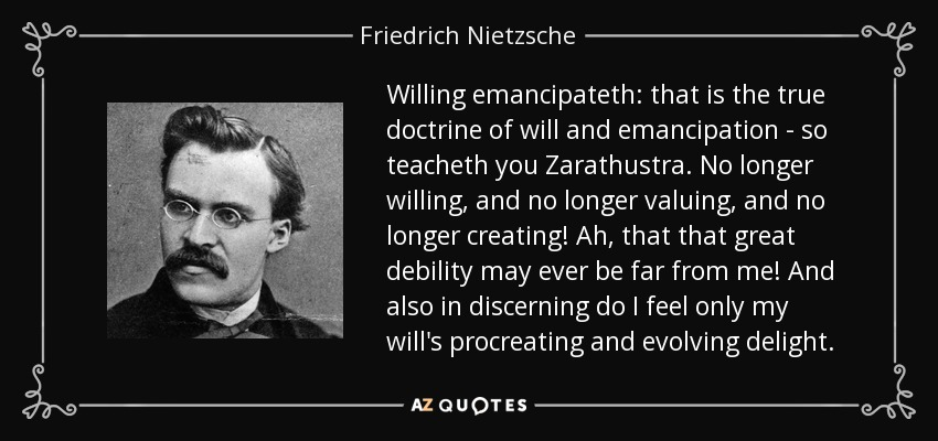 Willing emancipateth: that is the true doctrine of will and emancipation - so teacheth you Zarathustra. No longer willing, and no longer valuing, and no longer creating! Ah, that that great debility may ever be far from me! And also in discerning do I feel only my will's procreating and evolving delight. - Friedrich Nietzsche