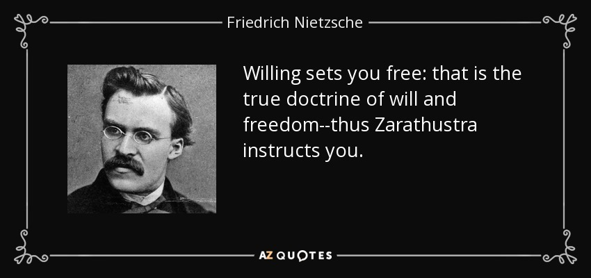 Willing sets you free: that is the true doctrine of will and freedom--thus Zarathustra instructs you. - Friedrich Nietzsche