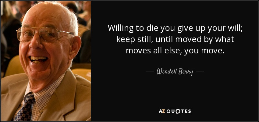 Willing to die you give up your will; keep still, until moved by what moves all else, you move. - Wendell Berry