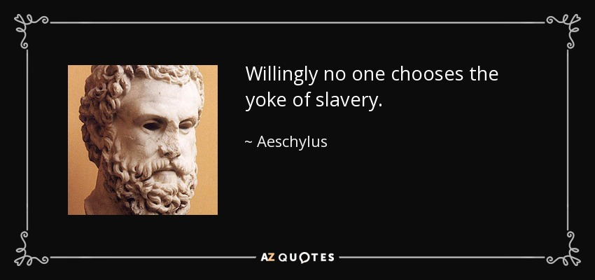 Willingly no one chooses the yoke of slavery. - Aeschylus