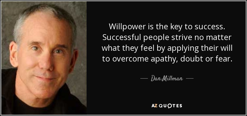 Willpower is the key to success. Successful people strive no matter what they feel by applying their will to overcome apathy, doubt or fear. - Dan Millman