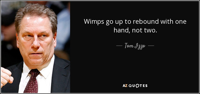 Wimps go up to rebound with one hand, not two. - Tom Izzo