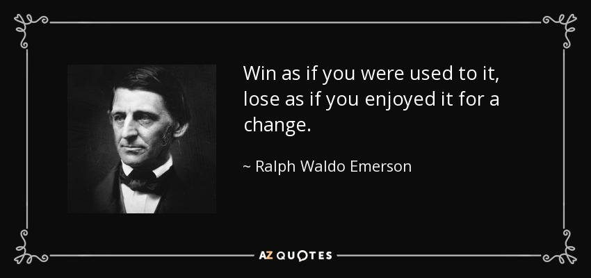 Win as if you were used to it, lose as if you enjoyed it for a change. - Ralph Waldo Emerson