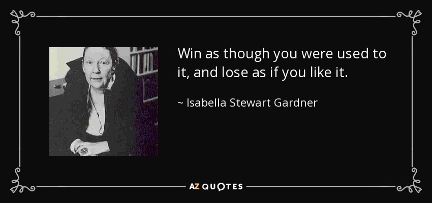 Win as though you were used to it, and lose as if you like it. - Isabella Stewart Gardner