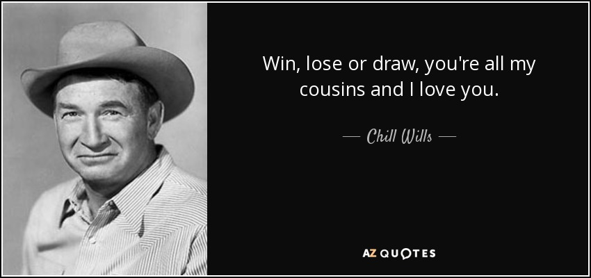 Win, lose or draw, you're all my cousins and I love you. - Chill Wills