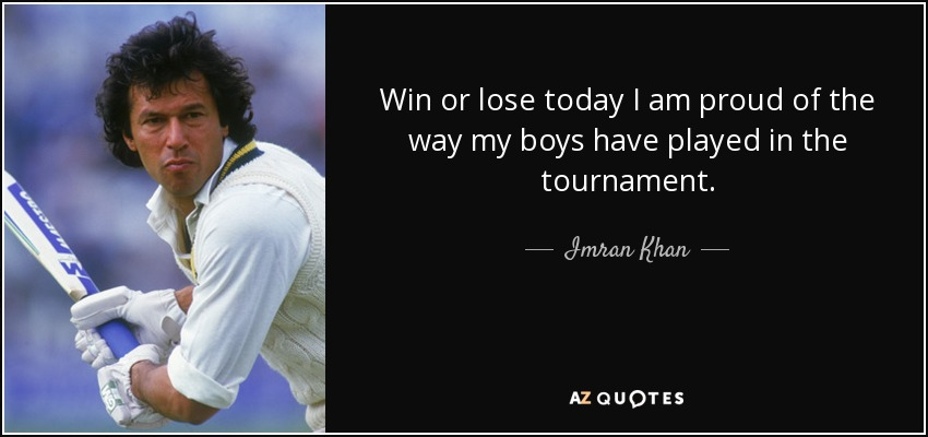 Win or lose today I am proud of the way my boys have played in the tournament. - Imran Khan