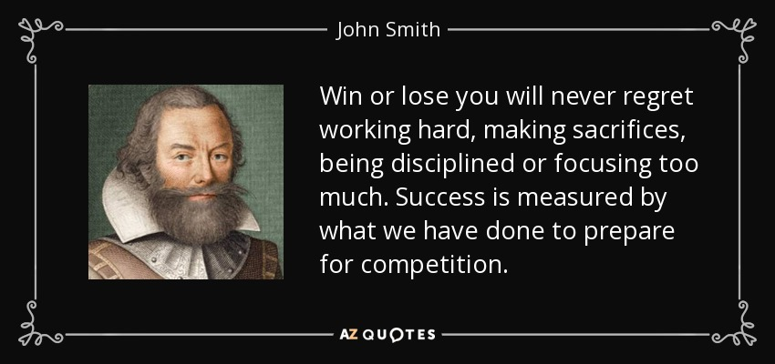 Win or lose you will never regret working hard, making sacrifices, being disciplined or focusing too much. Success is measured by what we have done to prepare for competition. - John Smith