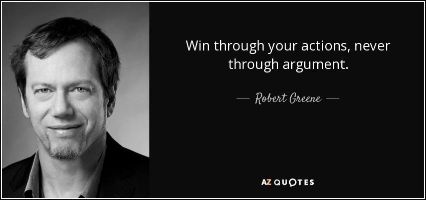 Win through your actions, never through argument. - Robert Greene