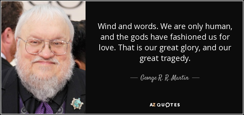 Wind and words. We are only human, and the gods have fashioned us for love. That is our great glory, and our great tragedy. - George R. R. Martin