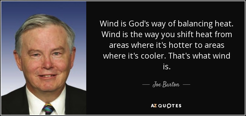 Wind is God's way of balancing heat. Wind is the way you shift heat from areas where it's hotter to areas where it's cooler. That's what wind is. - Joe Barton