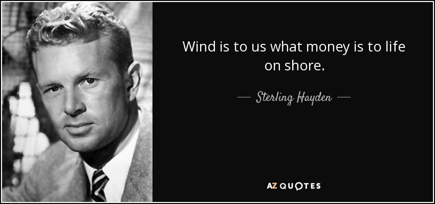 Wind is to us what money is to life on shore. - Sterling Hayden