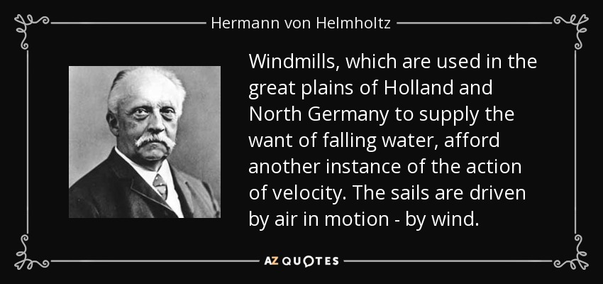 Windmills, which are used in the great plains of Holland and North Germany to supply the want of falling water, afford another instance of the action of velocity. The sails are driven by air in motion - by wind. - Hermann von Helmholtz