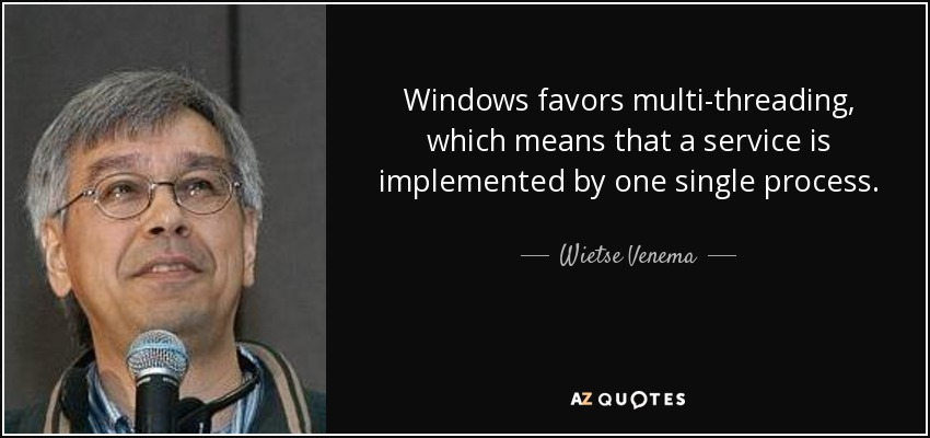Windows favors multi-threading, which means that a service is implemented by one single process. - Wietse Venema