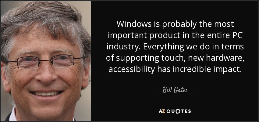 Windows is probably the most important product in the entire PC industry. Everything we do in terms of supporting touch, new hardware, accessibility has incredible impact. - Bill Gates