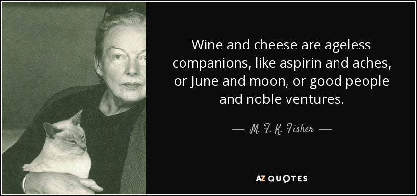 Wine and cheese are ageless companions, like aspirin and aches, or June and moon, or good people and noble ventures. - M. F. K. Fisher