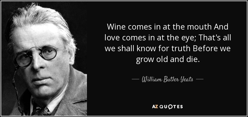 Wine comes in at the mouth And love comes in at the eye; That's all we shall know for truth Before we grow old and die. - William Butler Yeats
