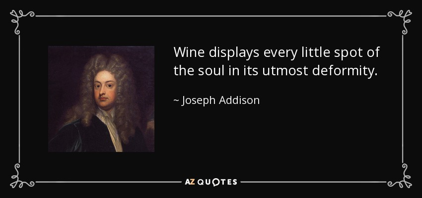 Wine displays every little spot of the soul in its utmost deformity. - Joseph Addison