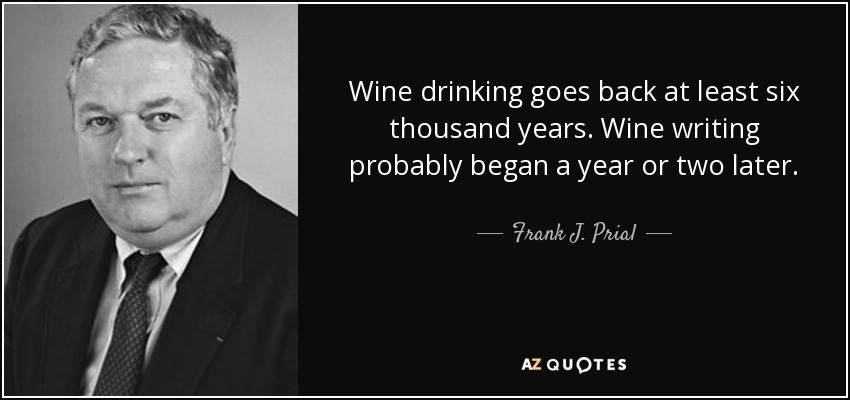Wine drinking goes back at least six thousand years. Wine writing probably began a year or two later. - Frank J. Prial