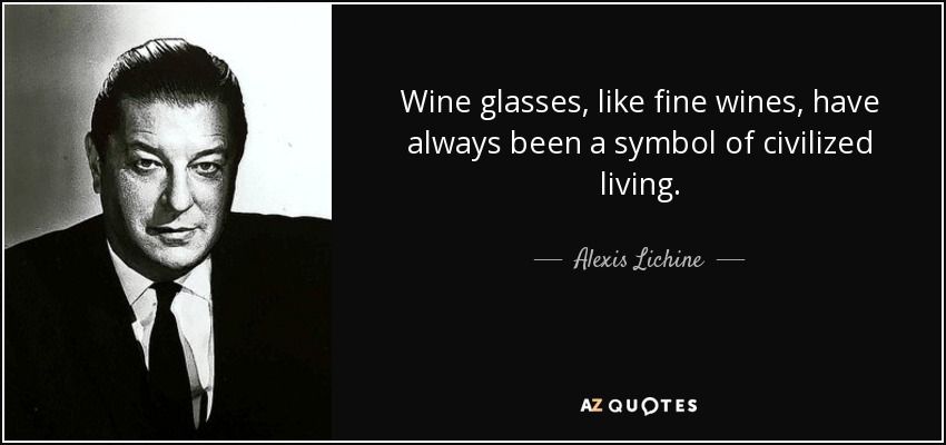 Wine glasses, like fine wines, have always been a symbol of civilized living. - Alexis Lichine