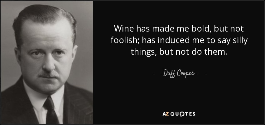 Wine has made me bold, but not foolish; has induced me to say silly things, but not do them. - Duff Cooper