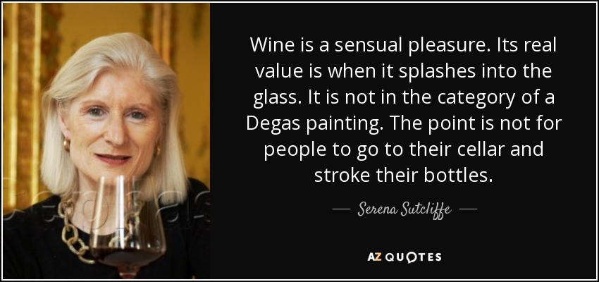 Wine is a sensual pleasure. Its real value is when it splashes into the glass. It is not in the category of a Degas painting. The point is not for people to go to their cellar and stroke their bottles. - Serena Sutcliffe