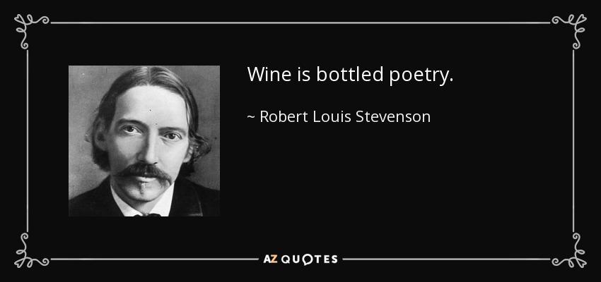Wine is bottled poetry. - Robert Louis Stevenson