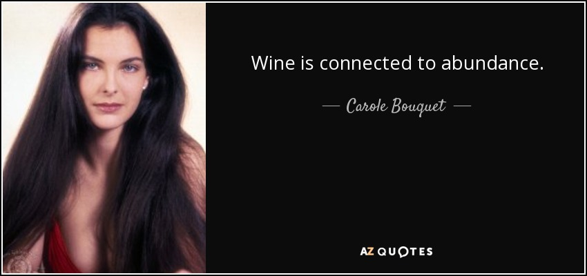 Wine is connected to abundance. - Carole Bouquet