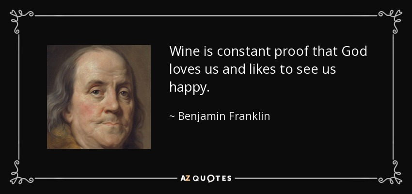 Wine is constant proof that God loves us and likes to see us happy. - Benjamin Franklin