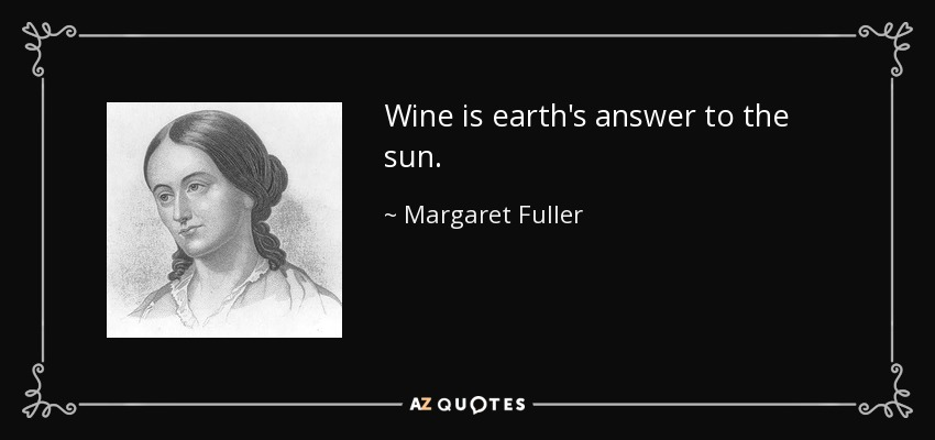 Wine is earth's answer to the sun. - Margaret Fuller