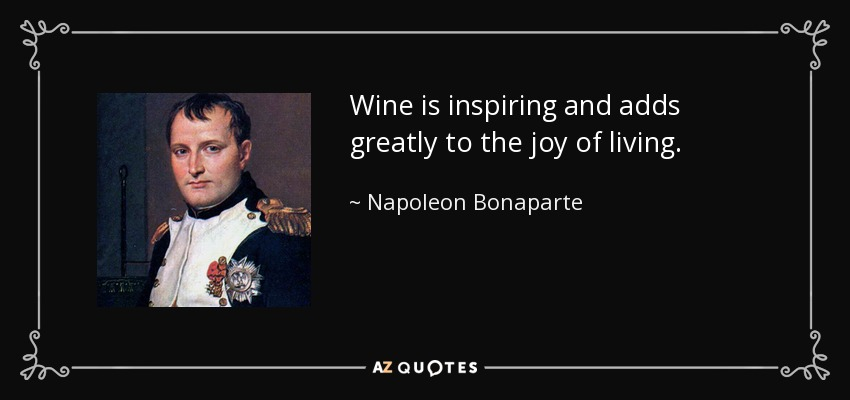 Wine is inspiring and adds greatly to the joy of living. - Napoleon Bonaparte
