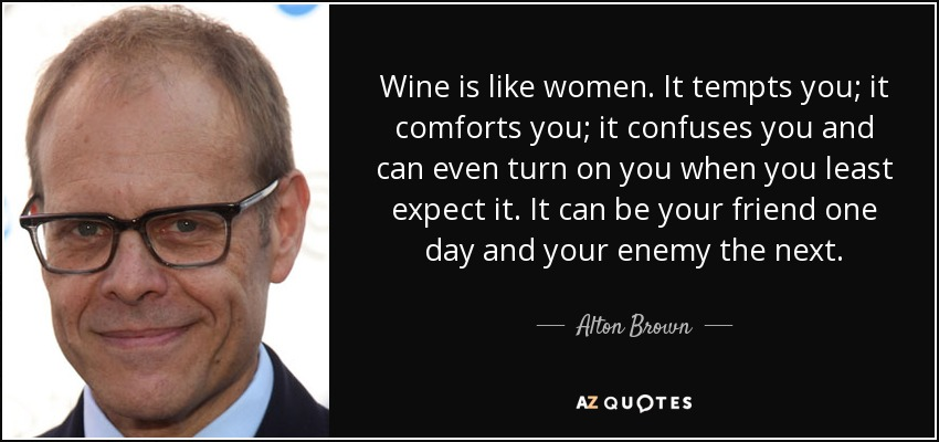 Wine is like women. It tempts you; it comforts you; it confuses you and can even turn on you when you least expect it. It can be your friend one day and your enemy the next. - Alton Brown