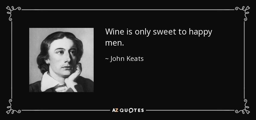 Wine is only sweet to happy men. - John Keats