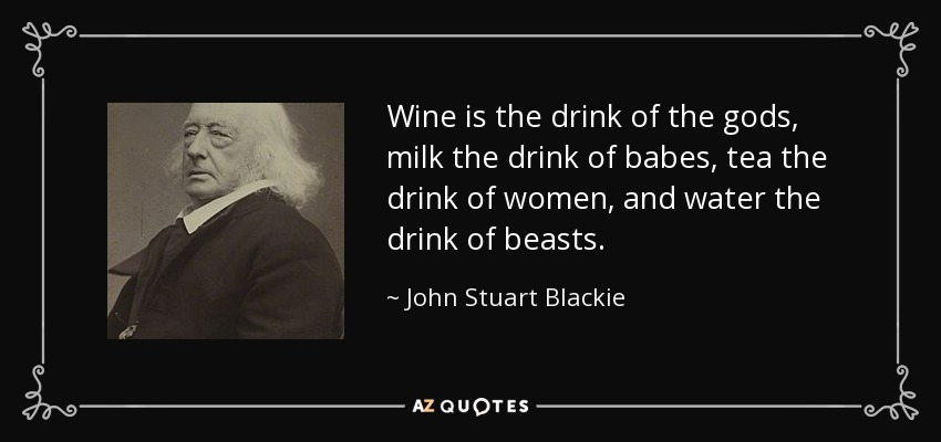 Wine is the drink of the gods, milk the drink of babes, tea the drink of women, and water the drink of beasts. - John Stuart Blackie