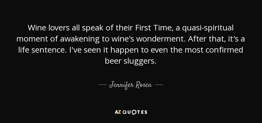 Wine lovers all speak of their First Time, a quasi-spiritual moment of awakening to wine's wonderment. After that, it's a life sentence. I've seen it happen to even the most confirmed beer sluggers. - Jennifer Rosen