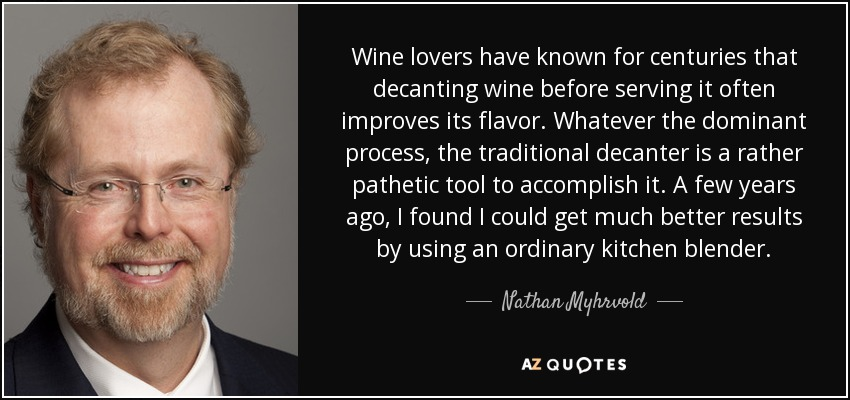 Wine lovers have known for centuries that decanting wine before serving it often improves its flavor. Whatever the dominant process, the traditional decanter is a rather pathetic tool to accomplish it. A few years ago, I found I could get much better results by using an ordinary kitchen blender. - Nathan Myhrvold